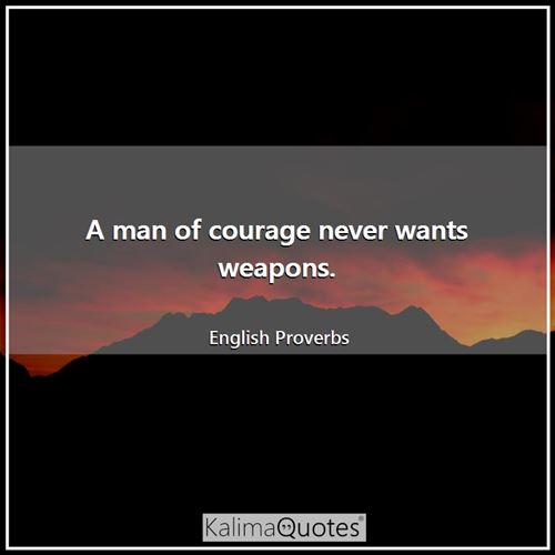 A man of courage never wants weapons.