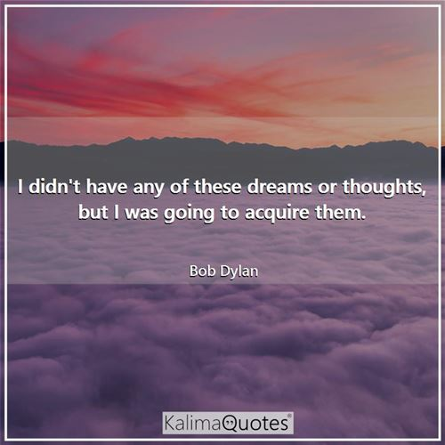 I didn't have any of these dreams or thoughts, but I was going to acquire them.