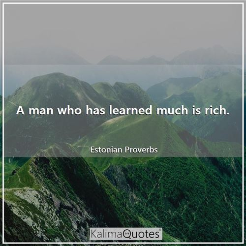 A man who has learned much is rich. - Estonian Proverbs