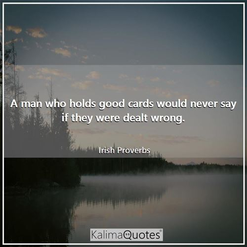 A man who holds good cards would never say if they were dealt wrong.