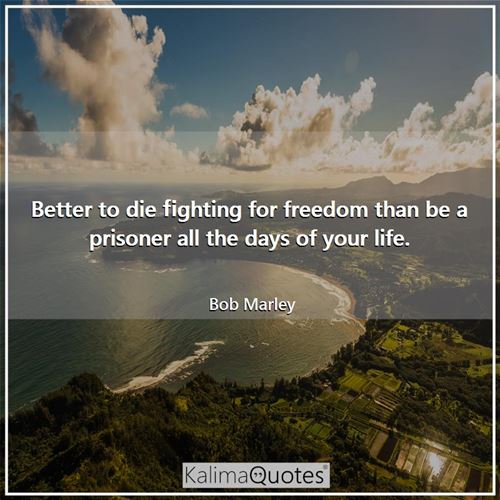 Better to die fighting for freedom than be a prisoner all the days of your life.