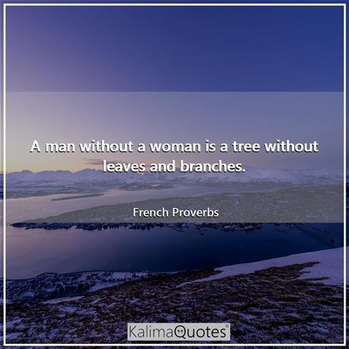 A man without a woman is a tree without leaves and branches.