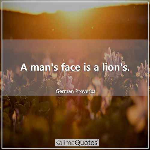 A man's face is a lion's. - German Proverbs