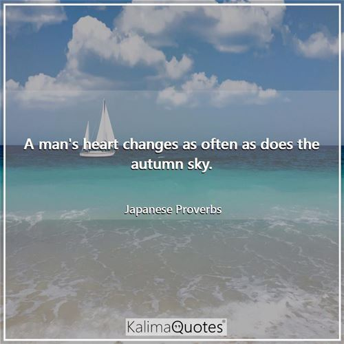 A man's heart changes as often as does the autumn sky.