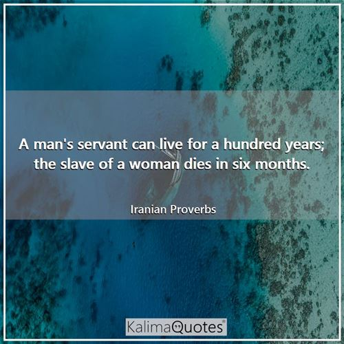 A man's servant can live for a hundred years; the slave of a woman dies in six months. - Iranian Proverbs