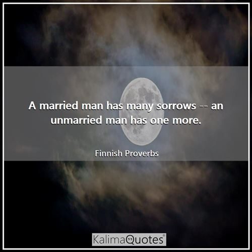 A married man has many sorrows -- an unmarried man has one more.