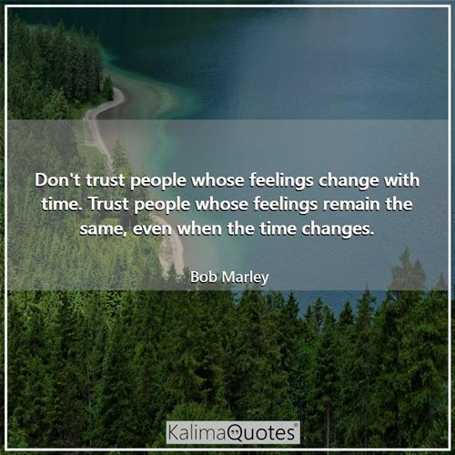 Don't trust people whose feelings change with time. Trust people whose feelings remain the same, even when the time changes.