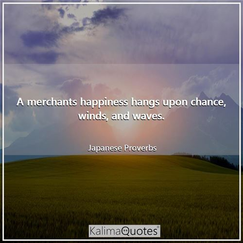 A merchants happiness hangs upon chance, winds, and waves.
