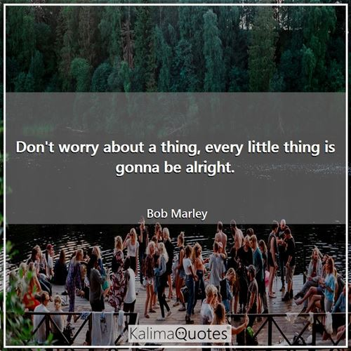 Don't worry about a thing, every little thing is gonna be alright. - Bob Marley