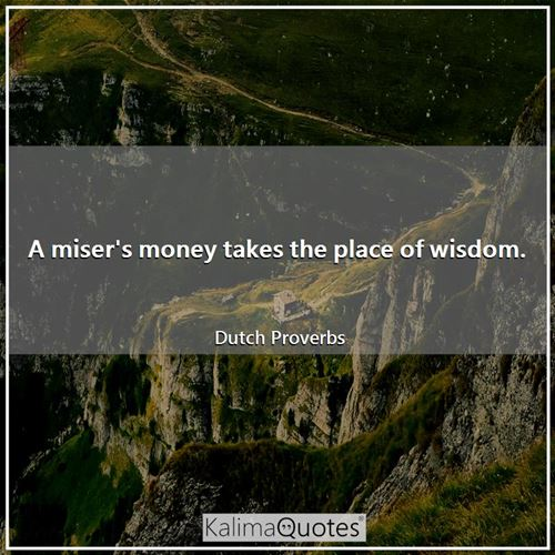 A miser's money takes the place of wisdom. - Dutch Proverbs
