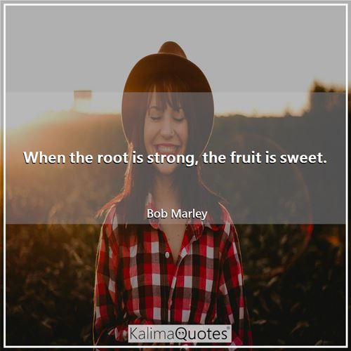 When the root is strong, the fruit is sweet.