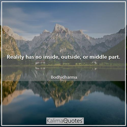 Reality has no inside, outside, or middle part. - Bodhidharma