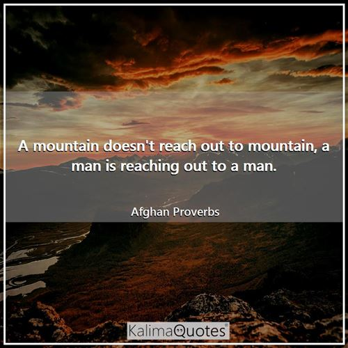 A mountain doesn't reach out to mountain, a man is reaching out to a man.