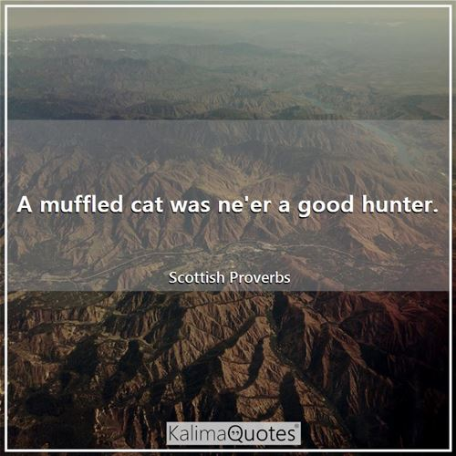 A muffled cat was ne'er a good hunter.
