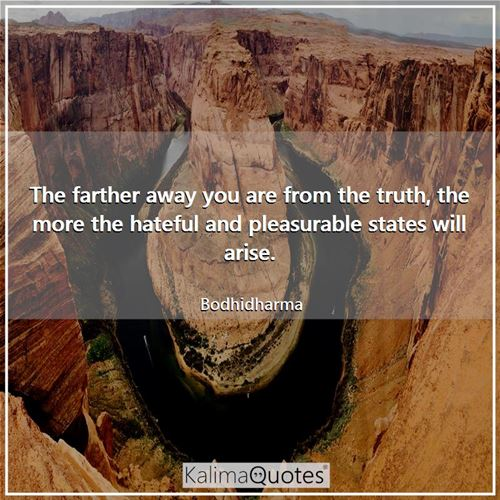 The farther away you are from the truth, the more the hateful and pleasurable states will arise.