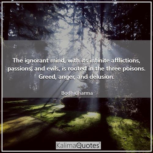 The ignorant mind, with its infinite afflictions, passions, and evils, is rooted in the three poisons. Greed, anger, and delusion.