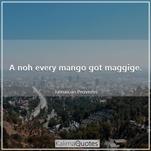 A noh every mango got maggige. - Jamaican Proverbs
