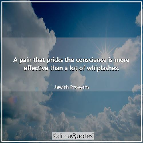 A pain that pricks the conscience is more effective than a lot of whiplashes.