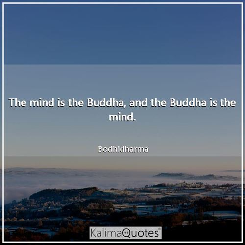 The mind is the Buddha, and the Buddha is the mind. - Bodhidharma