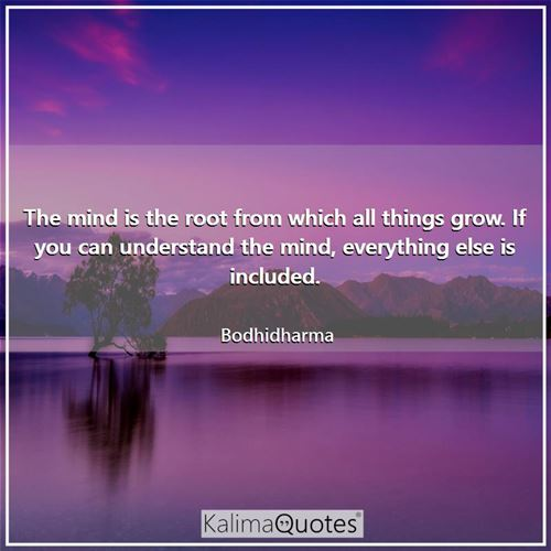 The mind is the root from which all things grow. If you can understand the mind, everything else is included.
