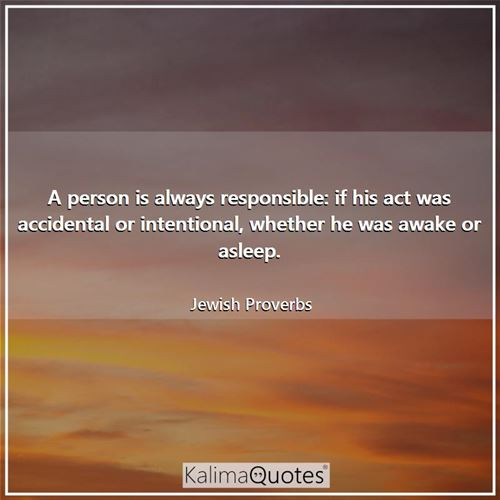 A person is always responsible: if his act was accidental or intentional, whether he was awake or asleep.