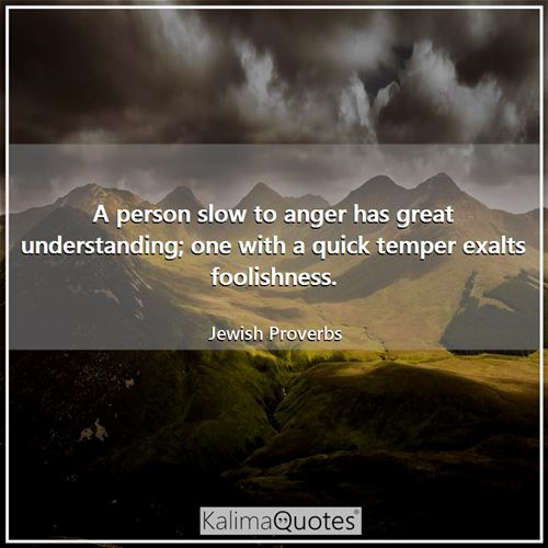 A person slow to anger has great understanding; one with a quick temper exalts foolishness. - Jewish Proverbs