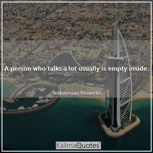 A person who talks a lot usually is empty inside. - Indonesian Proverbs
