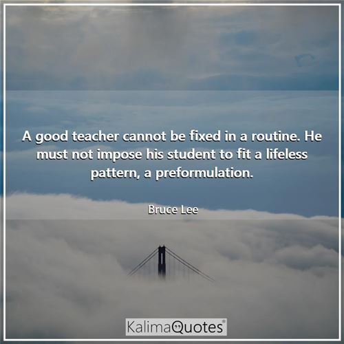 A good teacher cannot be fixed in a routine. He must not impose his student to fit a lifeless pattern, a preformulation.