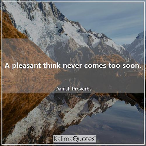 A pleasant think never comes too soon.