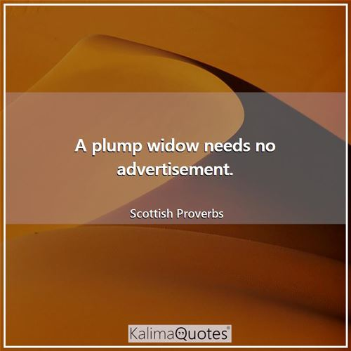 A plump widow needs no advertisement.