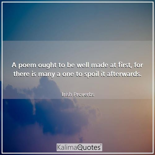 A poem ought to be well made at first, for there is many a one to spoil it afterwards.