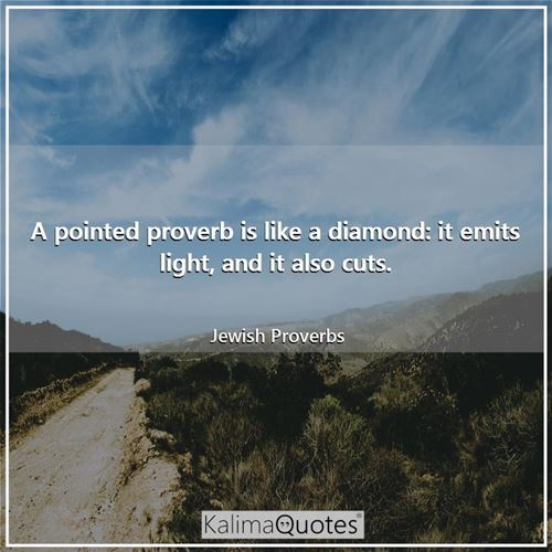 A pointed proverb is like a diamond: it emits light, and it also cuts.