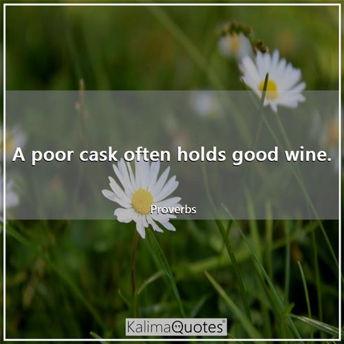 A poor cask often holds good wine.
