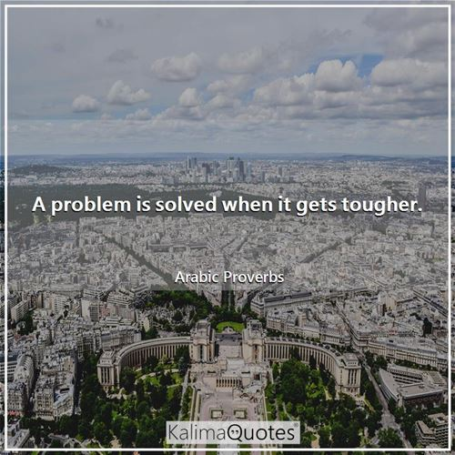 A problem is solved when it gets tougher. - Arabic Proverbs