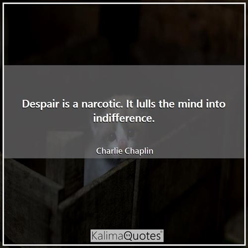 Despair is a narcotic. It lulls the mind into indifference. - Charlie Chaplin