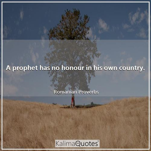A prophet has no honour in his own country.