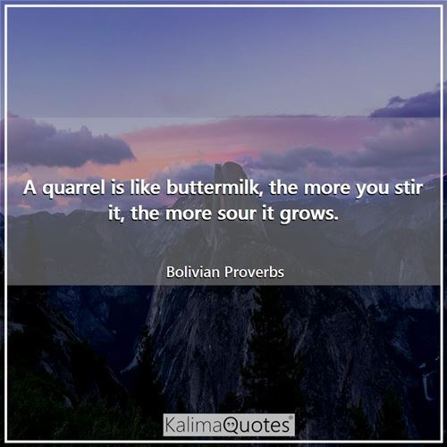 A quarrel is like buttermilk, the more you stir it, the more sour it grows.