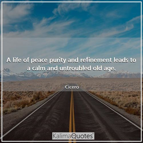 A life of peace purity and refinement leads to a calm and untroubled old age.