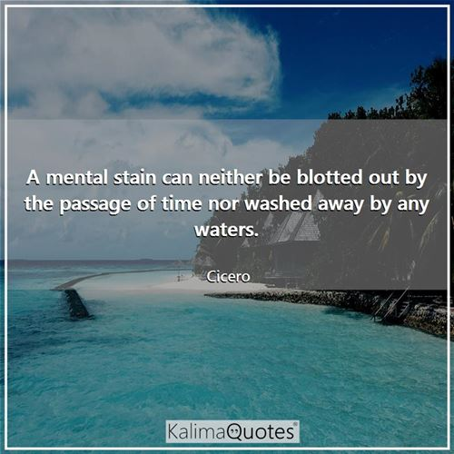 A mental stain can neither be blotted out by the passage of time nor washed away by any waters. - Cicero