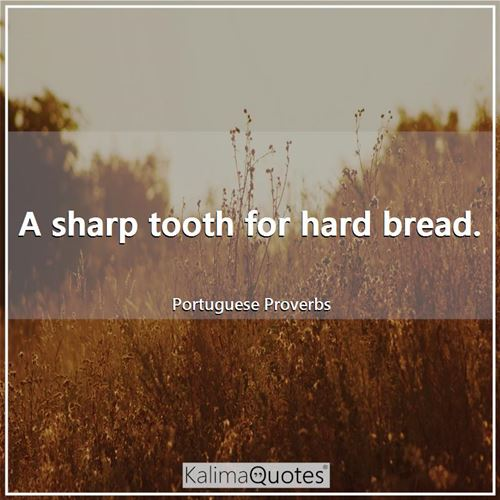 A sharp tooth for hard bread.