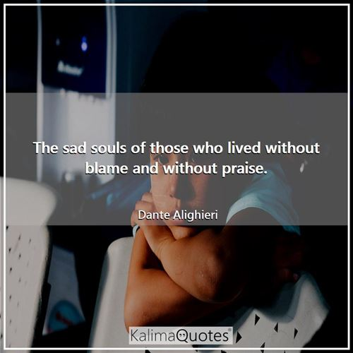 The sad souls of those who lived without blame and without praise. - Dante Alighieri