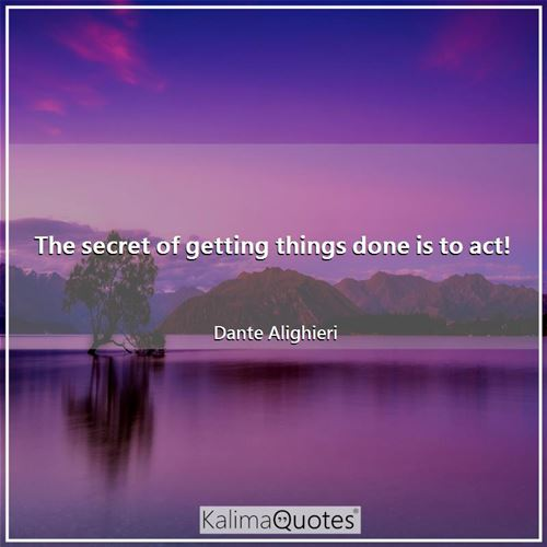 The secret of getting things done is to act! - Dante Alighieri