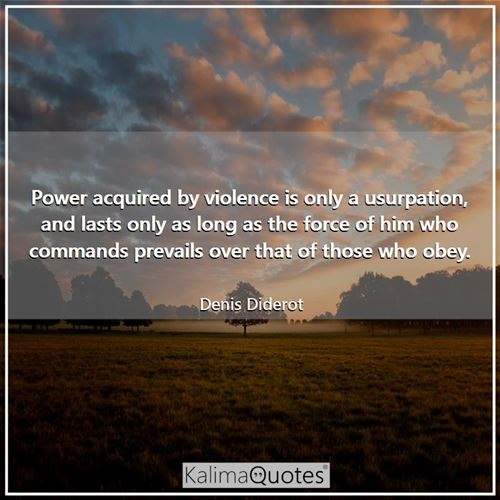 Power acquired by violence is only a usurpation, and lasts only as long as the force of him who commands prevails over that of those who obey.