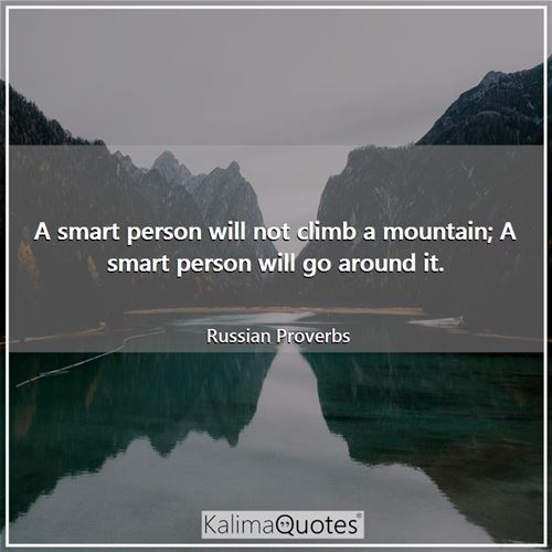 A smart person will not climb a mountain; A smart person will go around it.