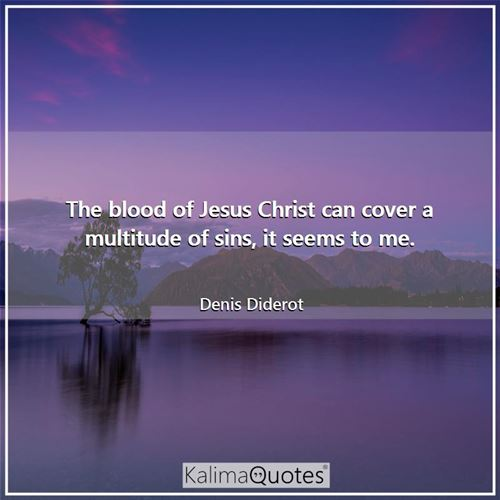 The blood of Jesus Christ can cover a multitude of sins, it seems to me. - Denis Diderot