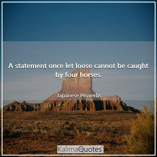 A statement once let loose cannot be caught by four horses. - Japanese Proverbs