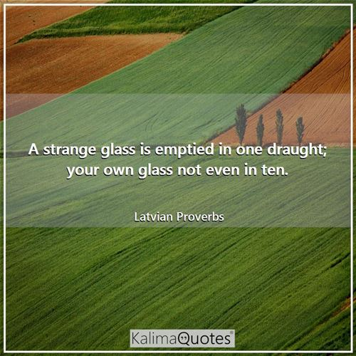 A strange glass is emptied in one draught; your own glass not even in ten.