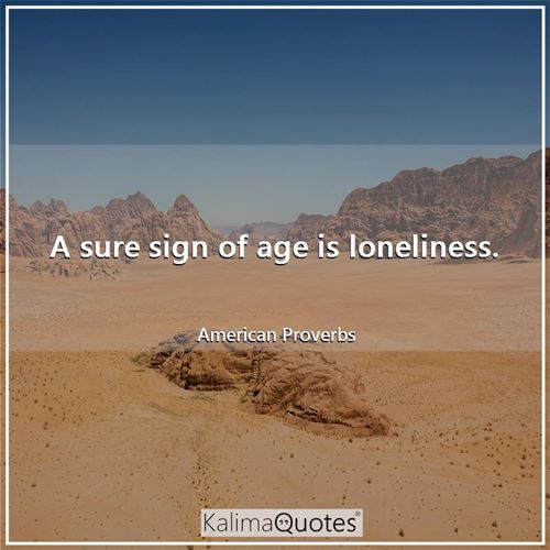 A sure sign of age is loneliness.