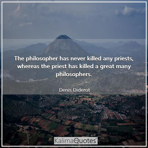 The philosopher has never killed any priests, whereas the priest has killed a great many philosopher - Denis Diderot