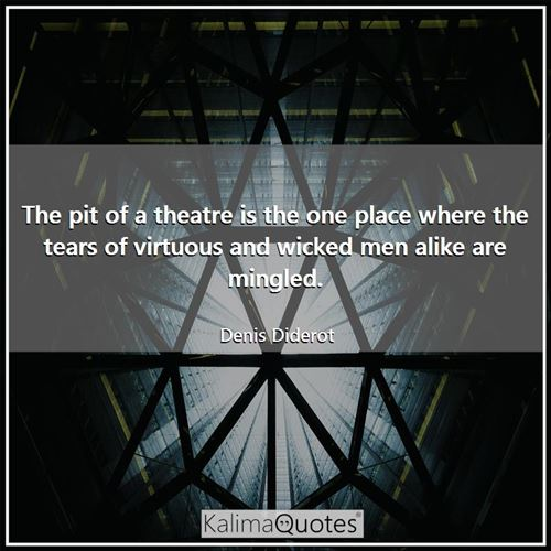 The pit of a theatre is the one place where the tears of virtuous and wicked men alike are mingled.